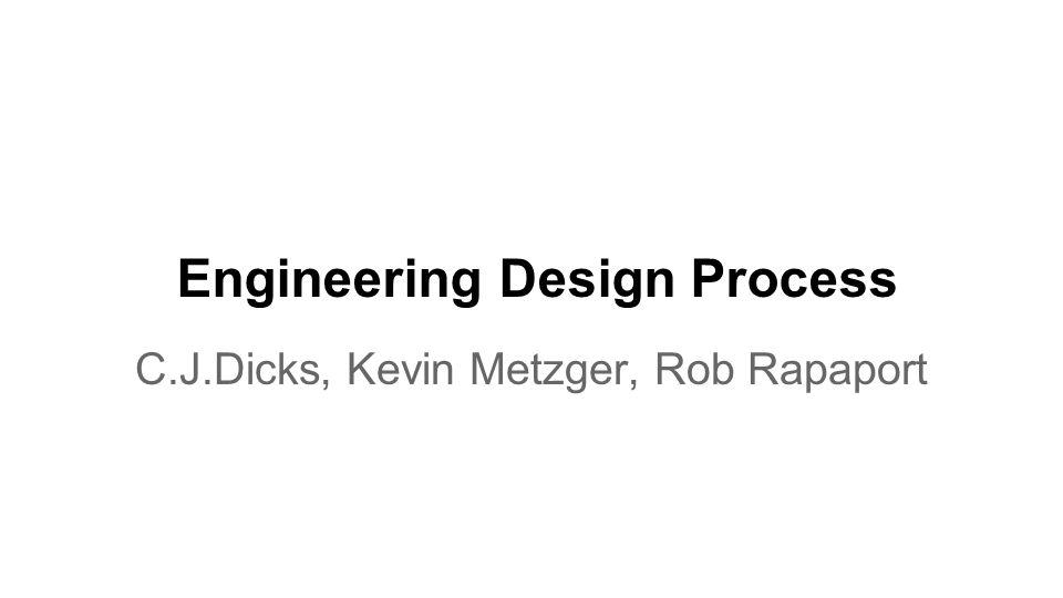 Engineering Design Process C.J.Dicks, Kevin Metzger, Rob Rapaport