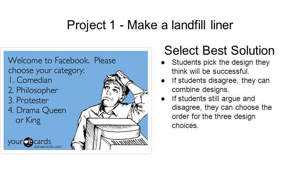 Project 1 - Make a landfill liner Select Best Solution ●Students pick the design they think will be successful.