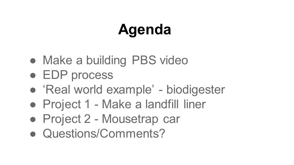 Agenda ●Make a building PBS video ●EDP process ●'Real world example' - biodigester ●Project 1 - Make a landfill liner ●Project 2 - Mousetrap car ●Questions/Comments