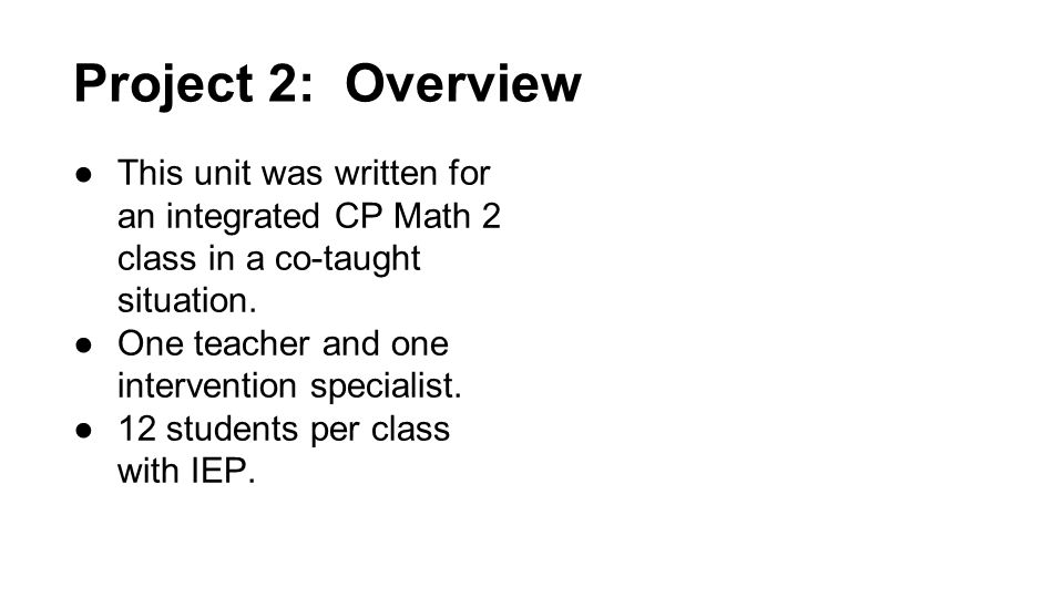 Project 2: Overview ●This unit was written for an integrated CP Math 2 class in a co-taught situation.