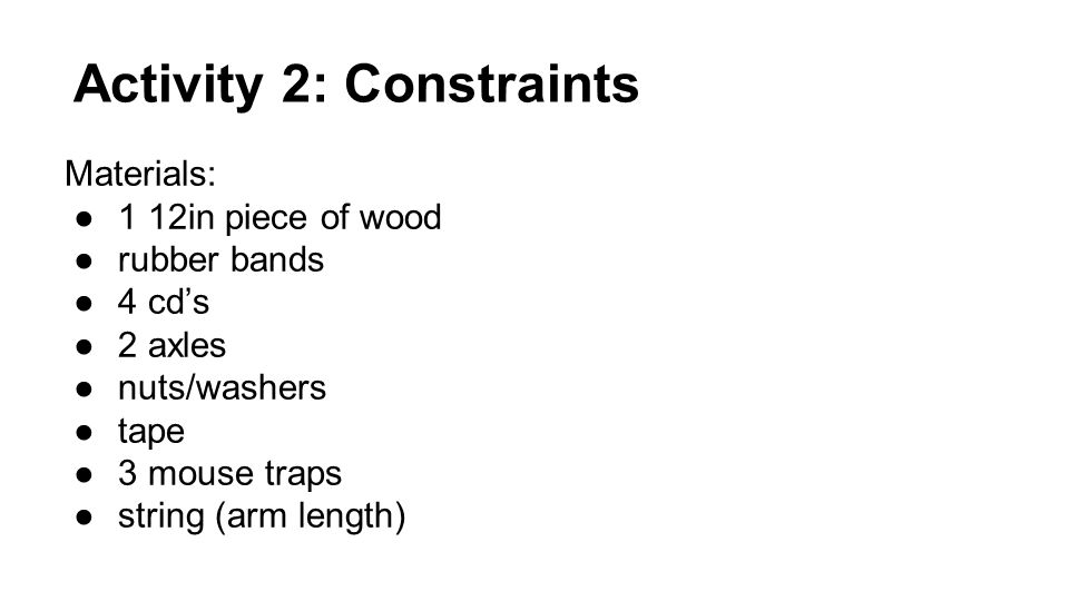 Activity 2: Constraints Materials: ●1 12in piece of wood ●rubber bands ●4 cd's ●2 axles ●nuts/washers ●tape ●3 mouse traps ●string (arm length)