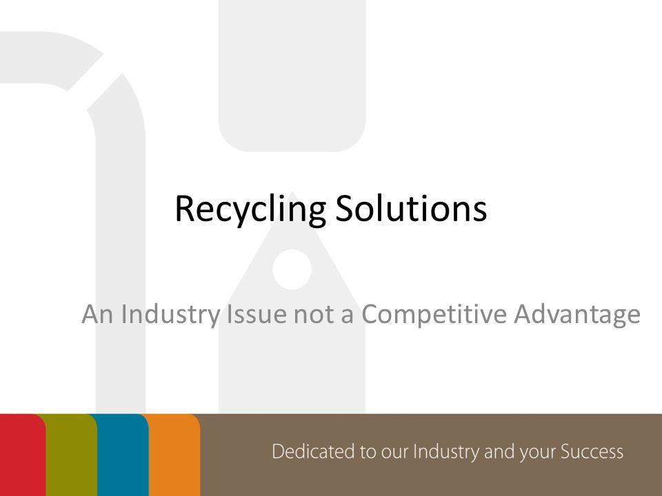 Recycling Solutions An Industry Issue not a Competitive Advantage