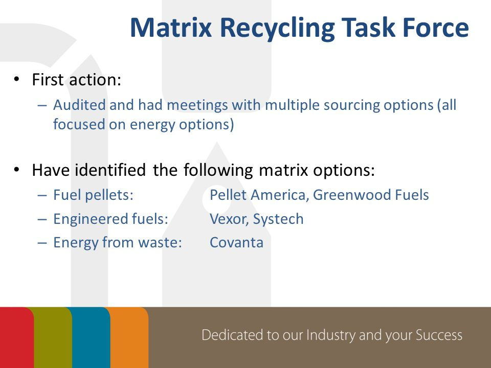 First action: – Audited and had meetings with multiple sourcing options (all focused on energy options) Have identified the following matrix options: – Fuel pellets:Pellet America, Greenwood Fuels – Engineered fuels:Vexor, Systech – Energy from waste:Covanta Matrix Recycling Task Force