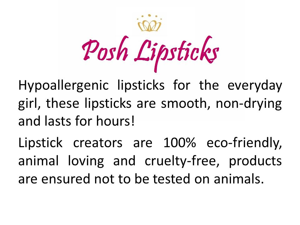 Hypoallergenic lipsticks for the everyday girl, these lipsticks are smooth, non-drying and lasts for hours! Lipstick creators are 100% eco-friendly, a