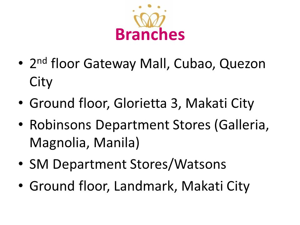 Branches 2 nd floor Gateway Mall, Cubao, Quezon City Ground floor, Glorietta 3, Makati City Robinsons Department Stores (Galleria, Magnolia, Manila) SM Department Stores/Watsons Ground floor, Landmark, Makati City