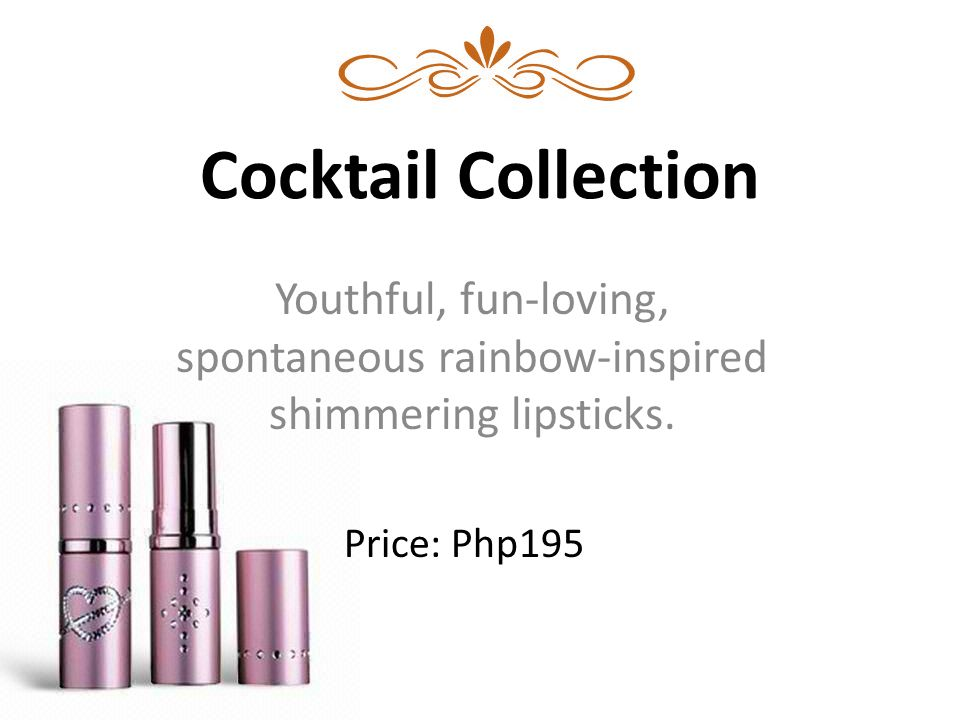 Cocktail Collection Youthful, fun-loving, spontaneous rainbow-inspired shimmering lipsticks. Price: Php195