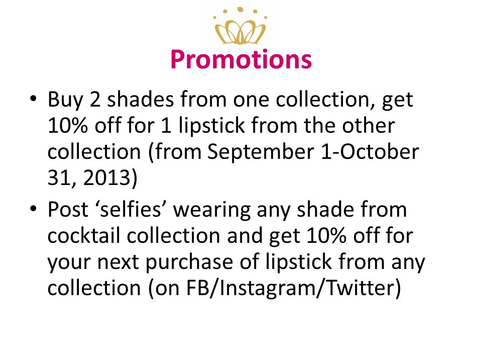 Promotions Buy 2 shades from one collection, get 10% off for 1 lipstick from the other collection (from September 1-October 31, 2013) Post 'selfies' wearing any shade from cocktail collection and get 10% off for your next purchase of lipstick from any collection (on FB/Instagram/Twitter)