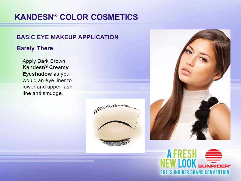 KANDESN ® COLOR COSMETICS Apply Dark Brown Kandesn ® Creamy Eyeshadow as you would an eye liner to lower and upper lash line and smudge. BASIC EYE MAK