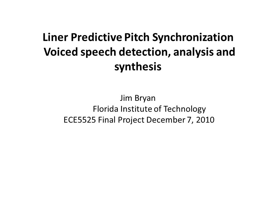 Liner Predictive Pitch Synchronization Voiced speech detection, analysis and synthesis Jim Bryan Florida Institute of Technology ECE5525 Final Project December 7, 2010