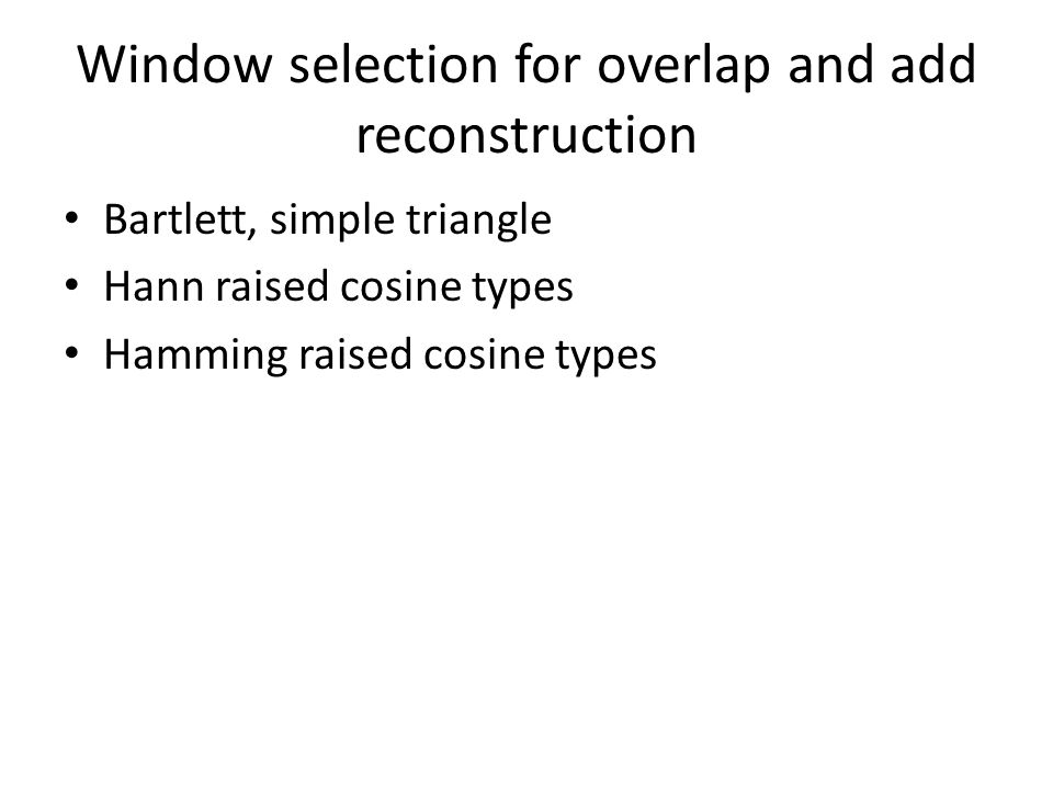 Window selection for overlap and add reconstruction Bartlett, simple triangle Hann raised cosine types Hamming raised cosine types