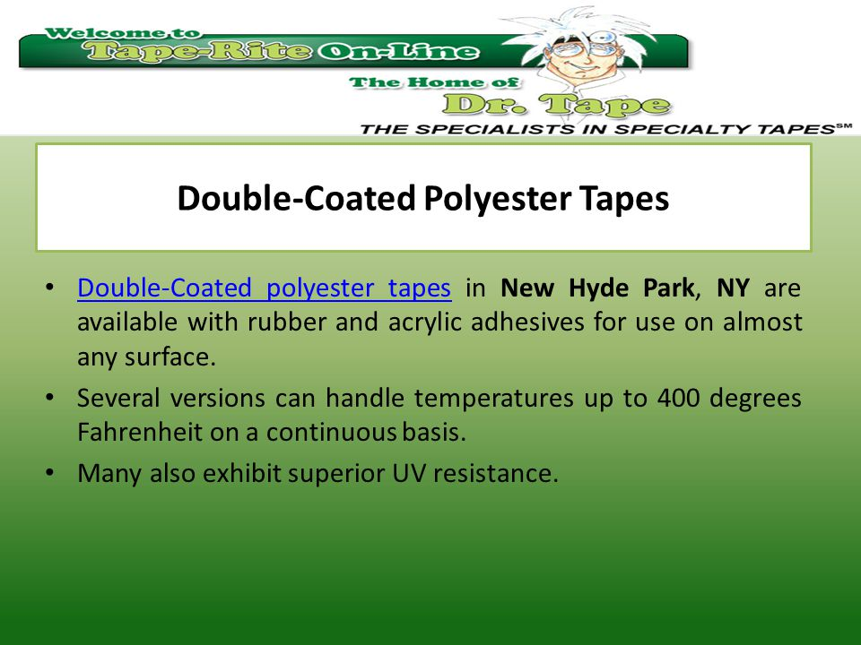 Double-Coated Polyester Tapes Double-Coated polyester tapes in New Hyde Park, NY are available with rubber and acrylic adhesives for use on almost any surface.