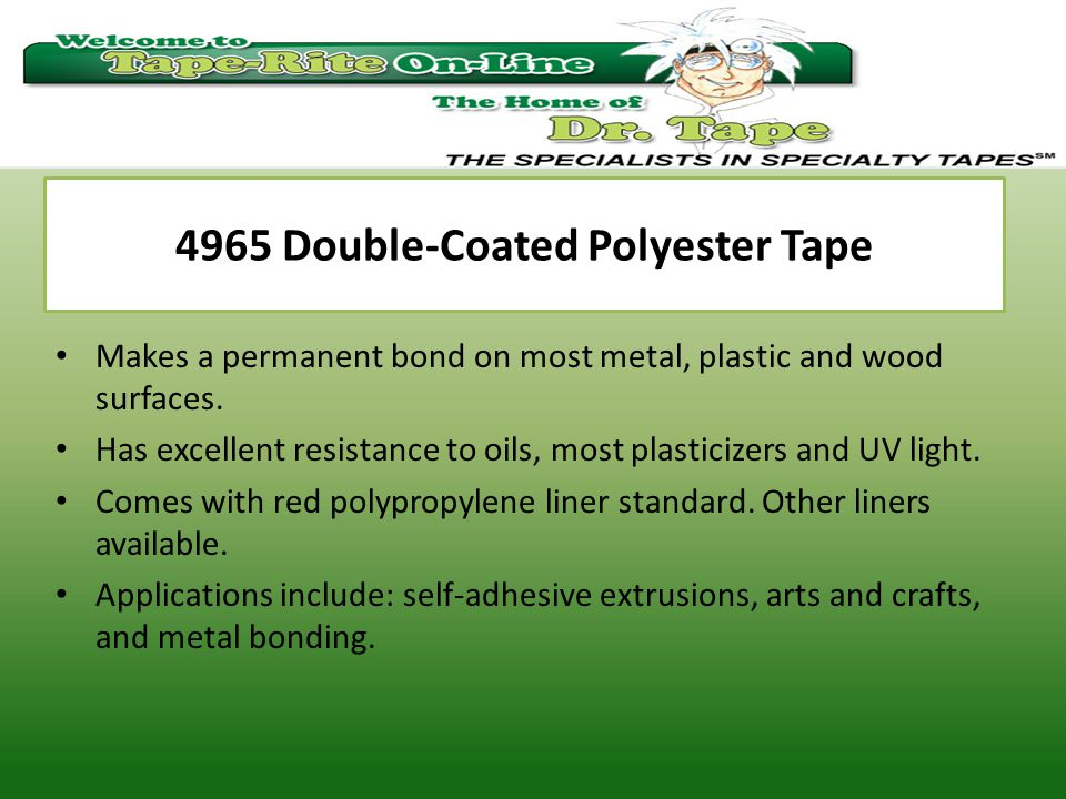 4965 Double-Coated Polyester Tape Makes a permanent bond on most metal, plastic and wood surfaces.