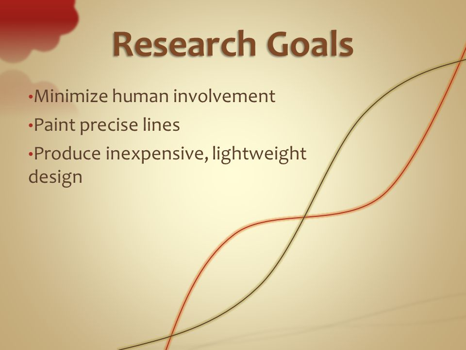 ResearchGoals Research Goals Minimize human involvement Paint precise lines Produce inexpensive, lightweight design