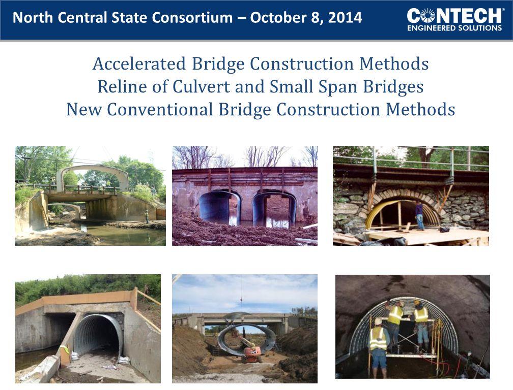 Accelerated Bridge Construction Methods Reline of Culvert and Small Span Bridges New Conventional Bridge Construction Methods North Central State Consortium – October 8, 2014