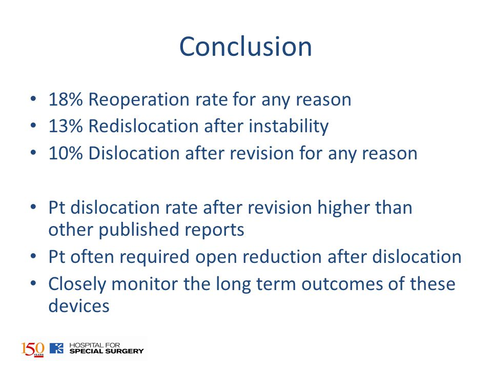 Conclusion 18% Reoperation rate for any reason 13% Redislocation after instability 10% Dislocation after revision for any reason Pt dislocation rate after revision higher than other published reports Pt often required open reduction after dislocation Closely monitor the long term outcomes of these devices