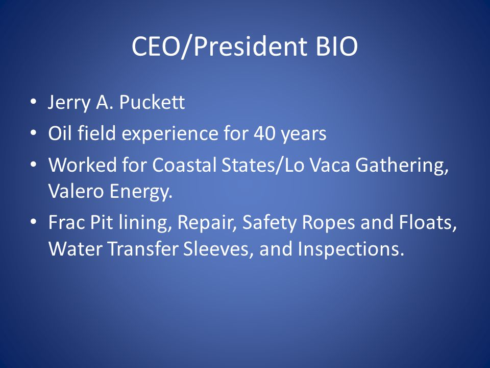 CEO/President BIO Jerry A. Puckett Oil field experience for 40 years Worked for Coastal States/Lo Vaca Gathering, Valero Energy. Frac Pit lining, Repa