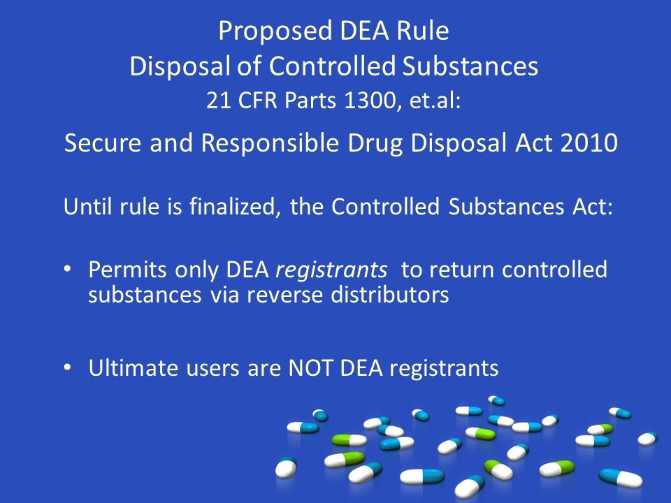 Proposed DEA Rule Disposal of Controlled Substances 21 CFR Parts 1300, et.al: Secure and Responsible Drug Disposal Act 2010 Until rule is finalized, t