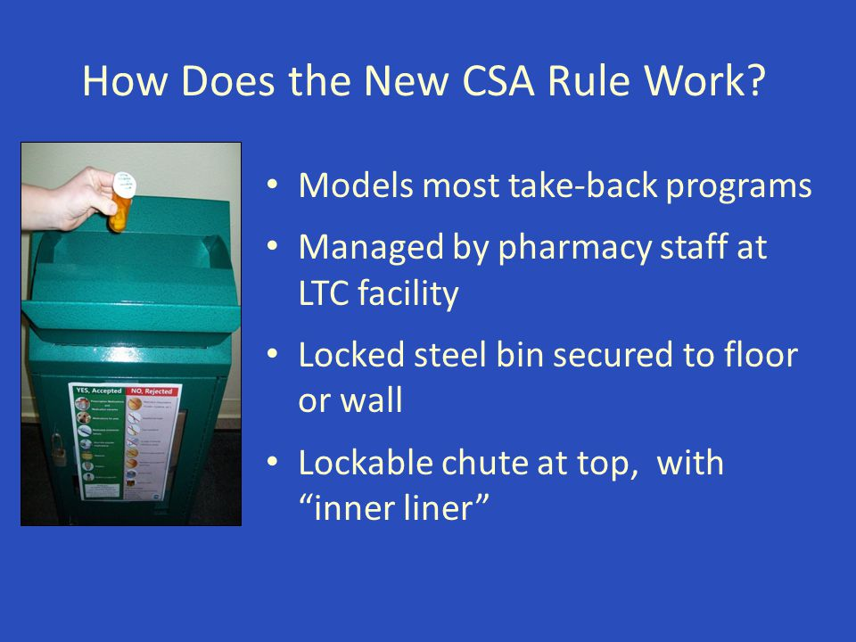 How Does the New CSA Rule Work? Models most take-back programs Managed by pharmacy staff at LTC facility Locked steel bin secured to floor or wall Loc