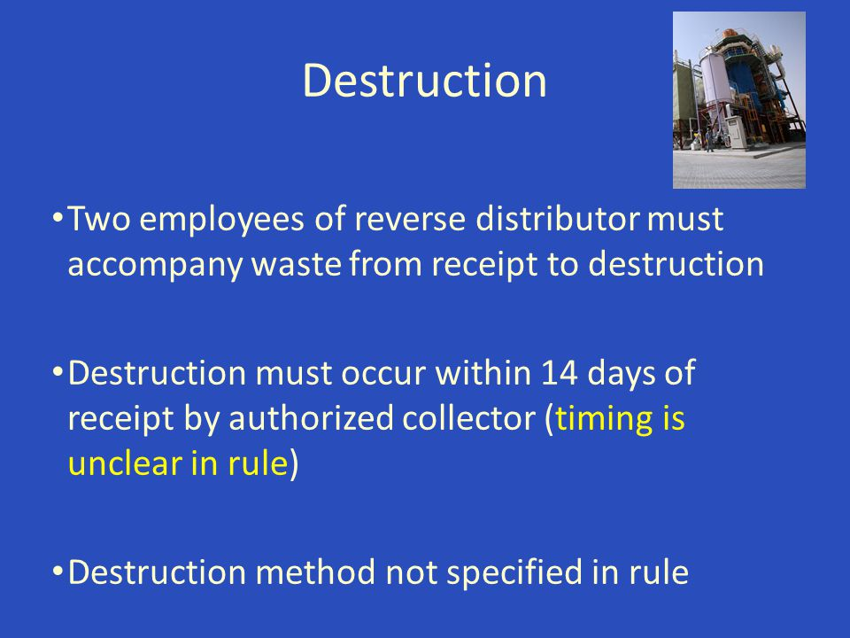 Destruction Two employees of reverse distributor must accompany waste from receipt to destruction Destruction must occur within 14 days of receipt by