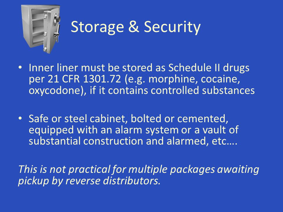 Storage & Security Inner liner must be stored as Schedule II drugs per 21 CFR 1301.72 (e.g. morphine, cocaine, oxycodone), if it contains controlled s