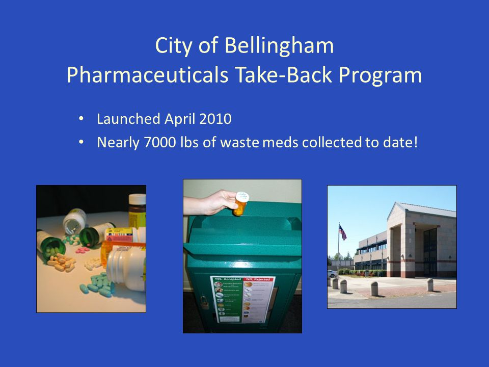 City of Bellingham Pharmaceuticals Take-Back Program Launched April 2010 Nearly 7000 lbs of waste meds collected to date!
