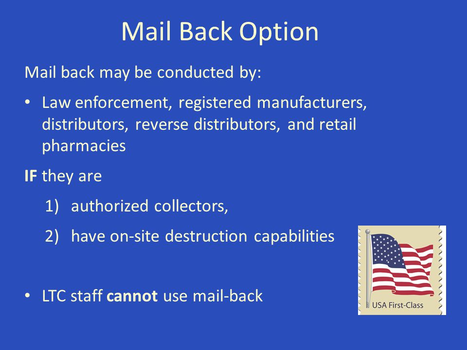 Mail Back Option Mail back may be conducted by: Law enforcement, registered manufacturers, distributors, reverse distributors, and retail pharmacies I