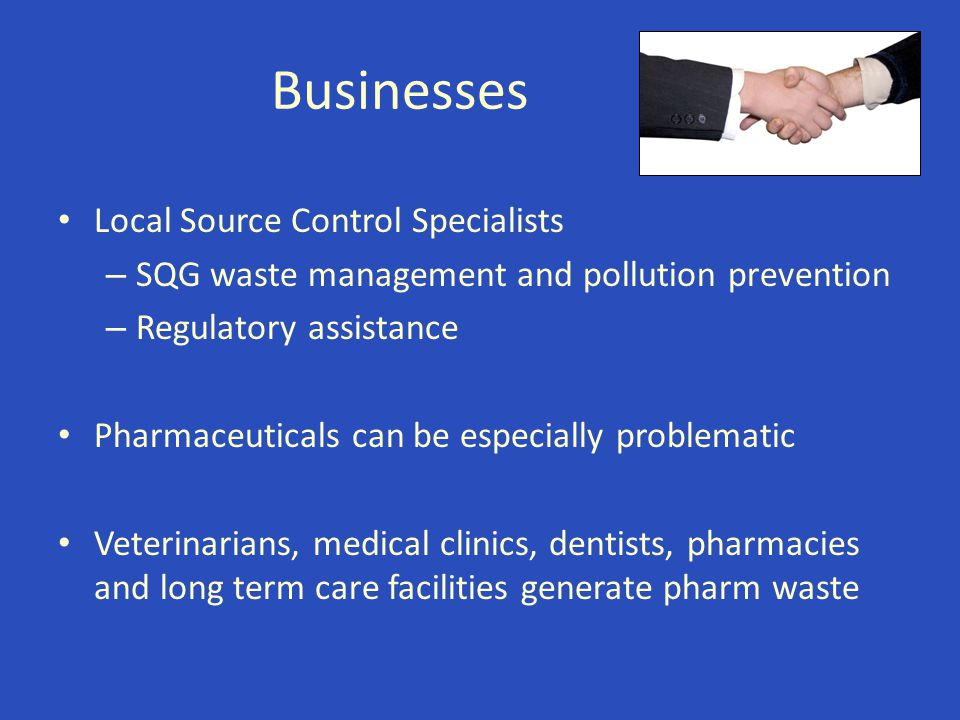 Businesses Local Source Control Specialists – SQG waste management and pollution prevention – Regulatory assistance Pharmaceuticals can be especially