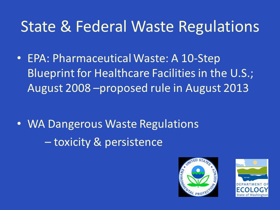 State & Federal Waste Regulations EPA: Pharmaceutical Waste: A 10-Step Blueprint for Healthcare Facilities in the U.S.; August 2008 –proposed rule in