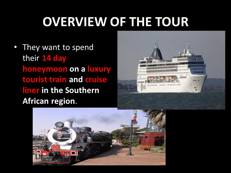 OVERVIEW OF THE TOUR They want to spend their 14 day honeymoon on a luxury tourist train and cruise liner in the Southern African region.
