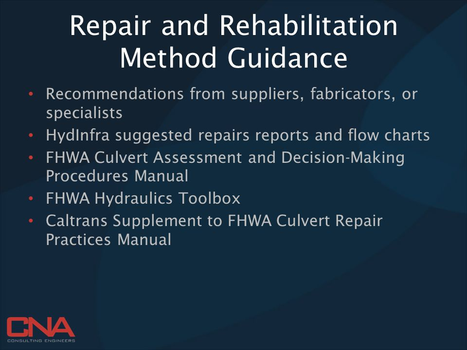 Repair and Rehabilitation Method Guidance Recommendations from suppliers, fabricators, or specialists HydInfra suggested repairs reports and flow charts FHWA Culvert Assessment and Decision-Making Procedures Manual FHWA Hydraulics Toolbox Caltrans Supplement to FHWA Culvert Repair Practices Manual