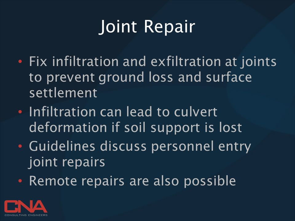 Joint Repair Fix infiltration and exfiltration at joints to prevent ground loss and surface settlement Infiltration can lead to culvert deformation if soil support is lost Guidelines discuss personnel entry joint repairs Remote repairs are also possible