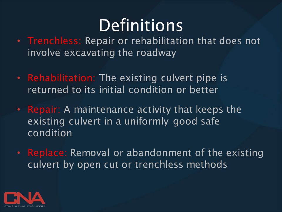 Definitions Trenchless: Repair or rehabilitation that does not involve excavating the roadway Rehabilitation: The existing culvert pipe is returned to its initial condition or better Repair: A maintenance activity that keeps the existing culvert in a uniformly good safe condition Replace: Removal or abandonment of the existing culvert by open cut or trenchless methods