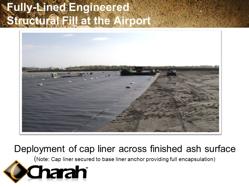 Fully-Lined Engineered Structural Fill at the Airport Deployment of cap liner across finished ash surface ( Note: Cap liner secured to base liner anchor providing full encapsulation)