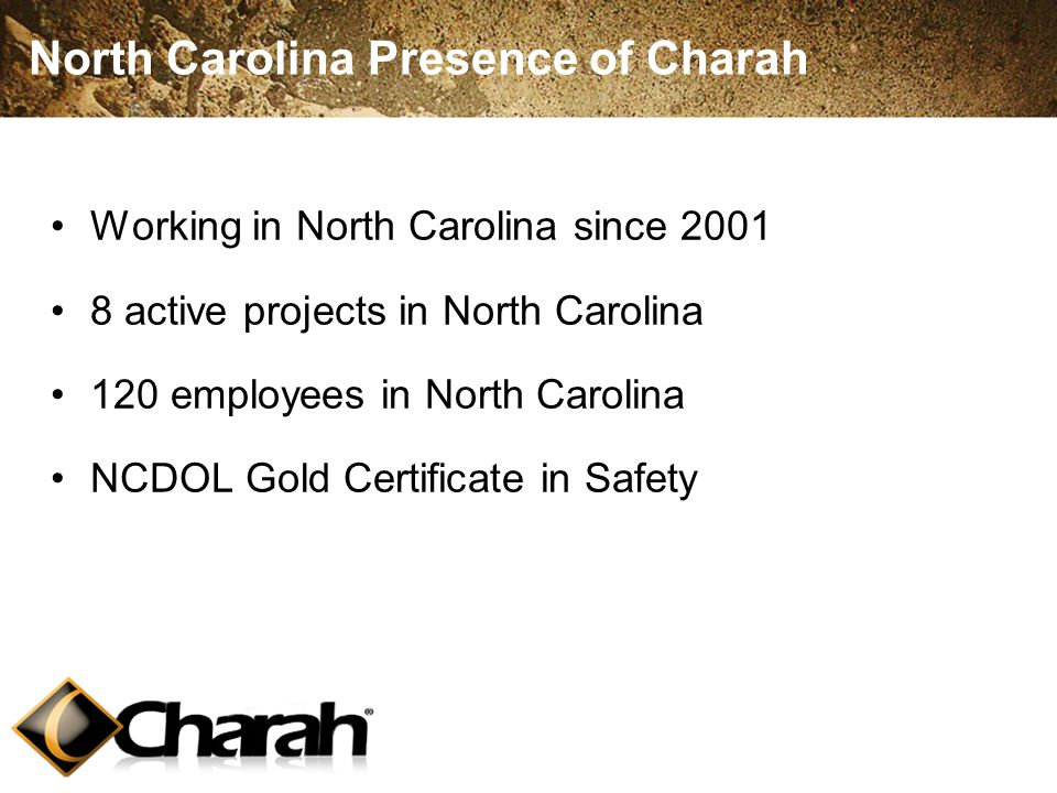 North Carolina Presence of Charah Working in North Carolina since 2001 8 active projects in North Carolina 120 employees in North Carolina NCDOL Gold Certificate in Safety