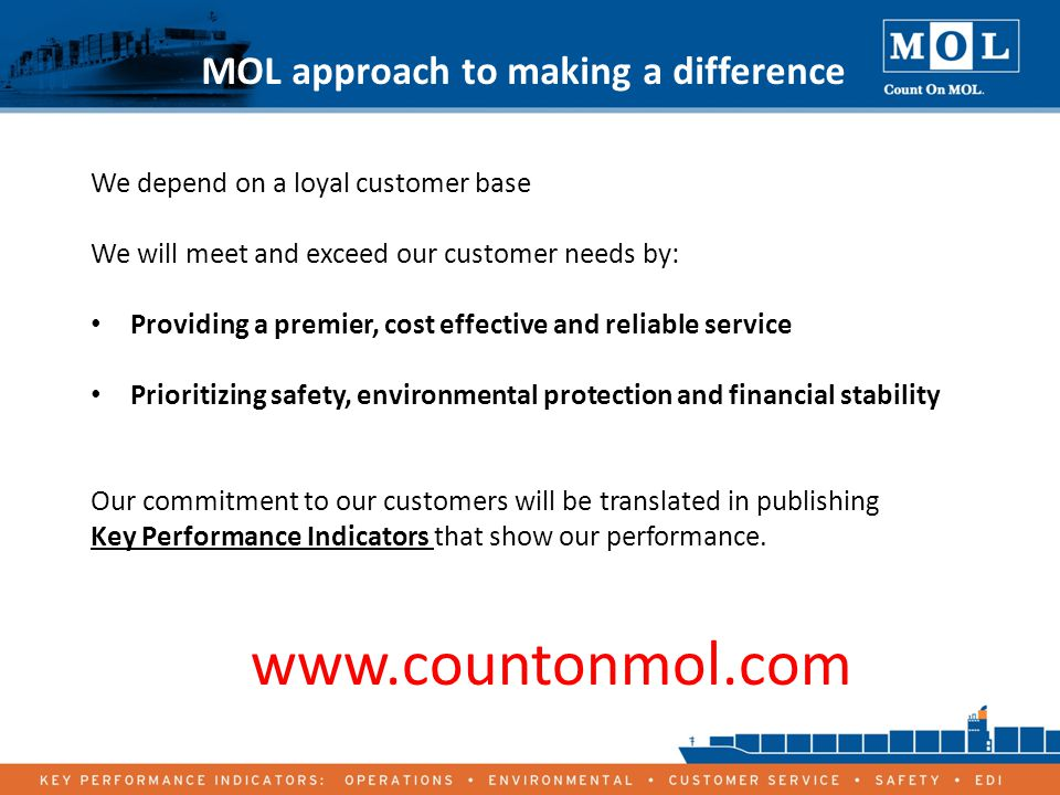 18 MOL approach to making a difference We depend on a loyal customer base We will meet and exceed our customer needs by: Providing a premier, cost effective and reliable service Prioritizing safety, environmental protection and financial stability Our commitment to our customers will be translated in publishing Key Performance Indicators that show our performance.