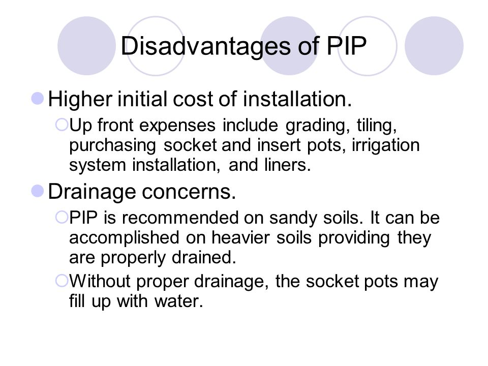Disadvantages of PIP Higher initial cost of installation.  Up front expenses include grading, tiling, purchasing socket and insert pots, irrigation s