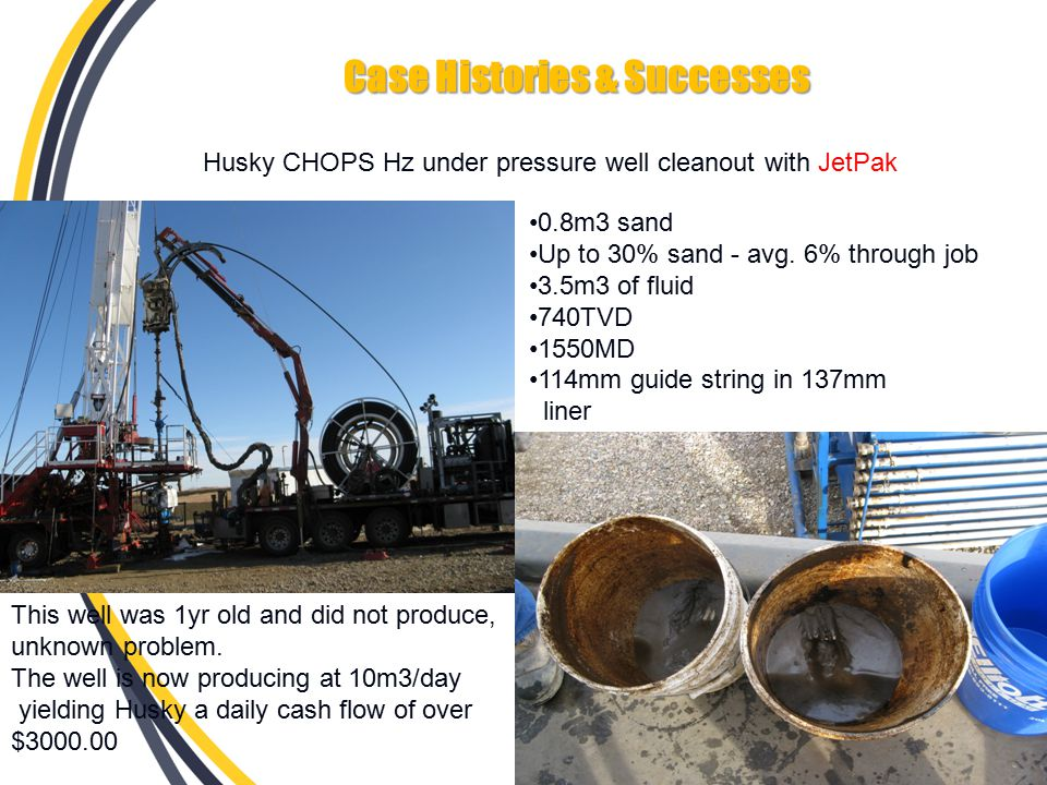 Case Histories & Successes Husky CHOPS Hz under pressure well cleanout with JetPak 0.8m3 sand Up to 30% sand - avg.