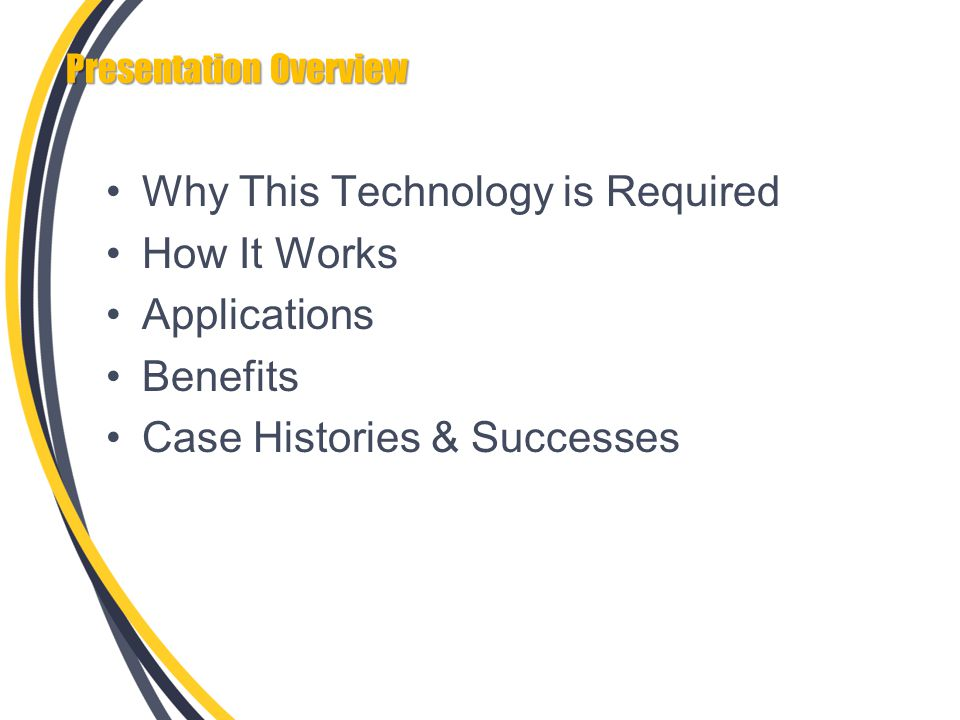 Presentation Overview Why This Technology is Required How It Works Applications Benefits Case Histories & Successes