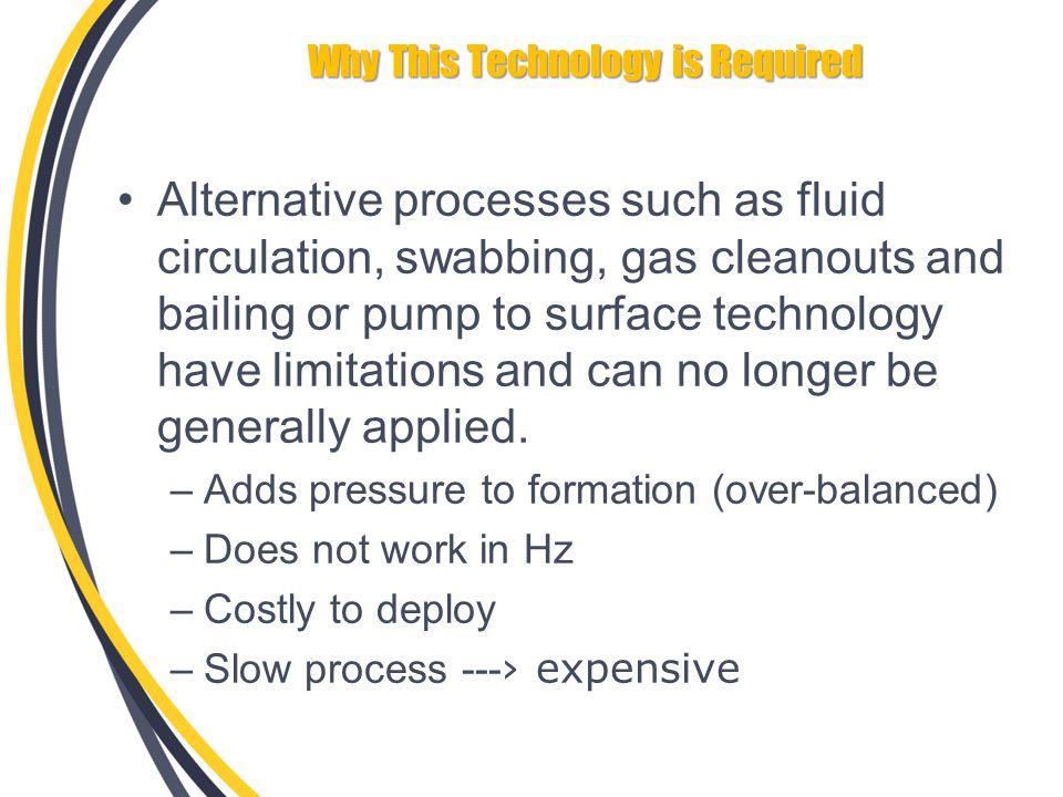Why This Technology is Required Alternative processes such as fluid circulation, swabbing, gas cleanouts and bailing or pump to surface technology have limitations and can no longer be generally applied.