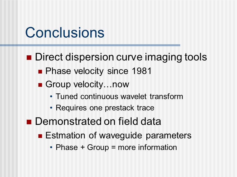 Conclusions Direct dispersion curve imaging tools Phase velocity since 1981 Group velocity…now Tuned continuous wavelet transform Requires one prestack trace Demonstrated on field data Estmation of waveguide parameters Phase + Group = more information