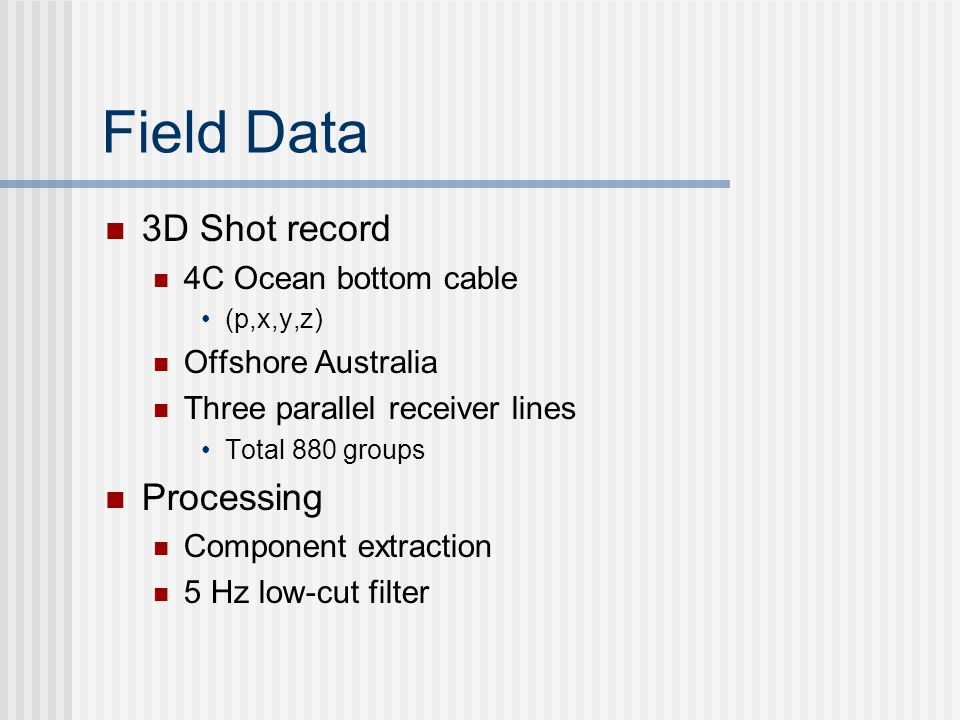 Field Data 3D Shot record 4C Ocean bottom cable (p,x,y,z) Offshore Australia Three parallel receiver lines Total 880 groups Processing Component extraction 5 Hz low-cut filter