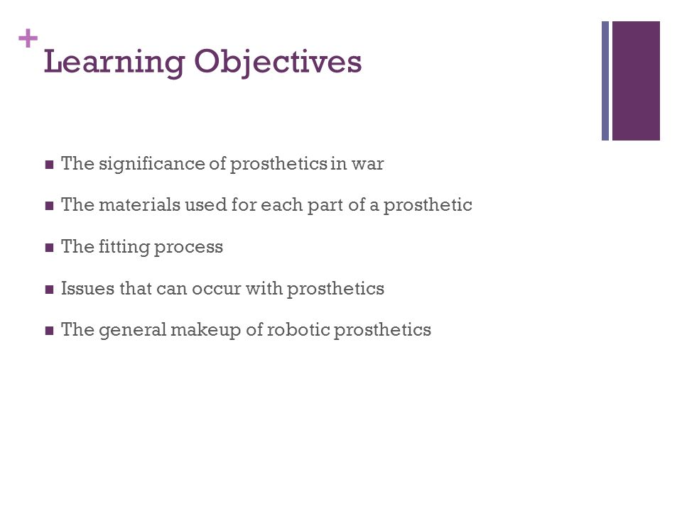 + Learning Objectives The significance of prosthetics in war The materials used for each part of a prosthetic The fitting process Issues that can occur with prosthetics The general makeup of robotic prosthetics