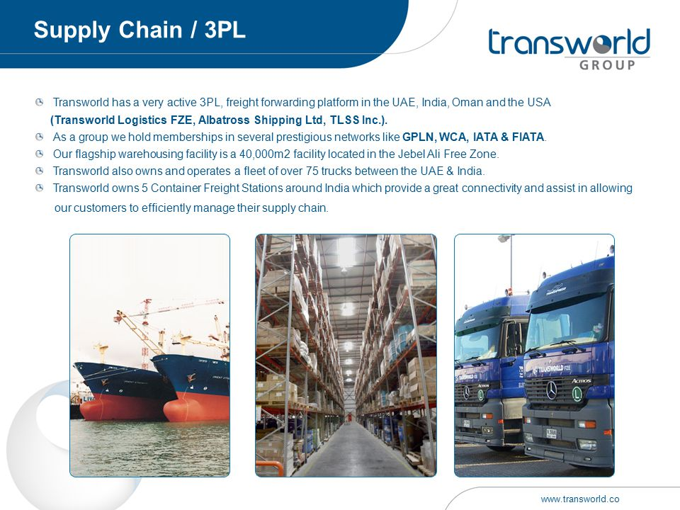 Transworld has a very active 3PL, freight forwarding platform in the UAE, India, Oman and the USA (Transworld Logistics FZE, Albatross Shipping Ltd, T
