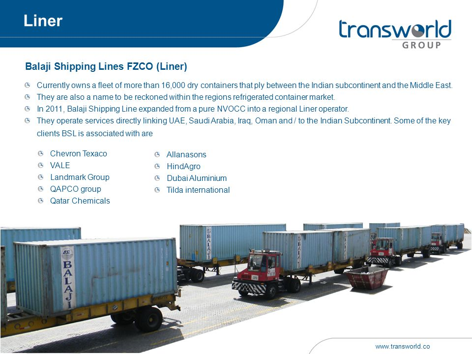 Balaji Shipping Lines FZCO (Liner) clients BSL is associated with are Currently owns a fleet of more than 16,000 dry containers that ply between the I