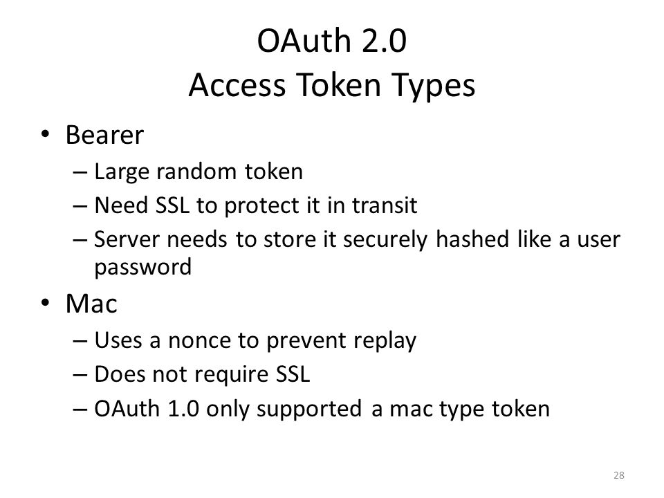 OAuth 2.0 Access Token Types Bearer – Large random token – Need SSL to protect it in transit – Server needs to store it securely hashed like a user pa