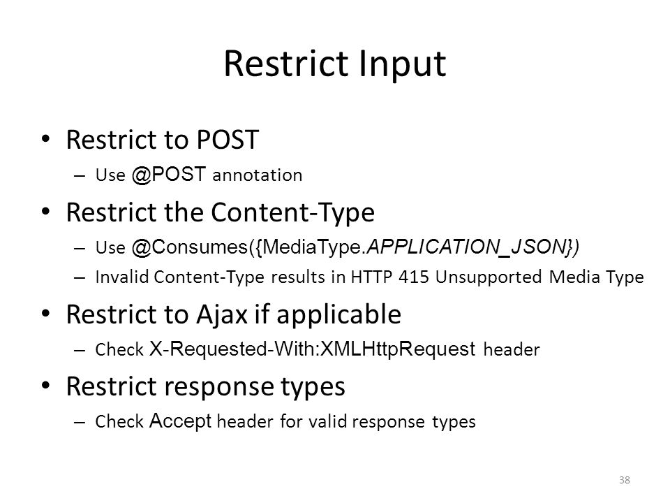 Restrict Input Restrict to POST – Use @POST annotation Restrict the Content-Type – Use @Consumes({MediaType.APPLICATION_JSON}) – Invalid Content-Type