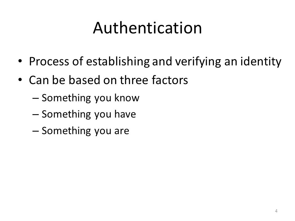 Authentication Process of establishing and verifying an identity Can be based on three factors – Something you know – Something you have – Something y