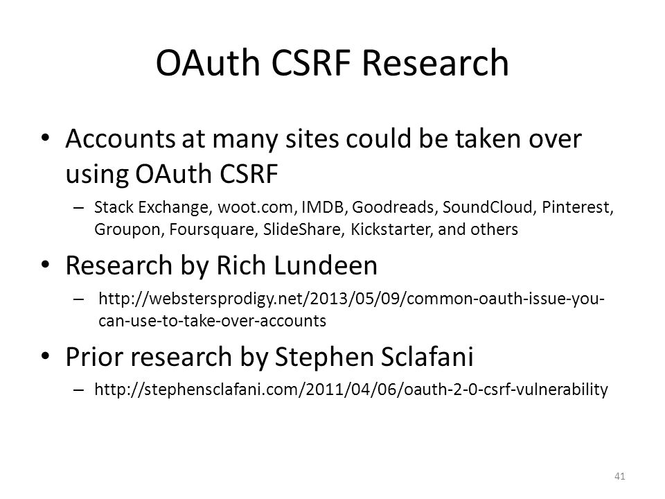 OAuth CSRF Research Accounts at many sites could be taken over using OAuth CSRF – Stack Exchange, woot.com, IMDB, Goodreads, SoundCloud, Pinterest, Gr