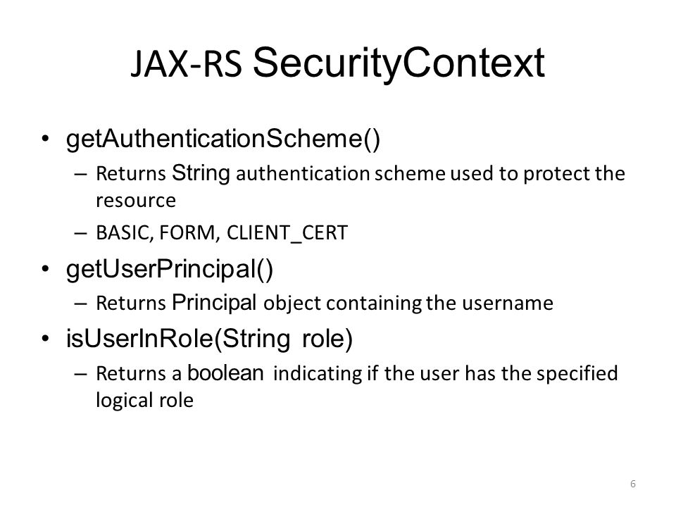 JAX-RS SecurityContext getAuthenticationScheme() – Returns String authentication scheme used to protect the resource – BASIC, FORM, CLIENT_CERT getUse