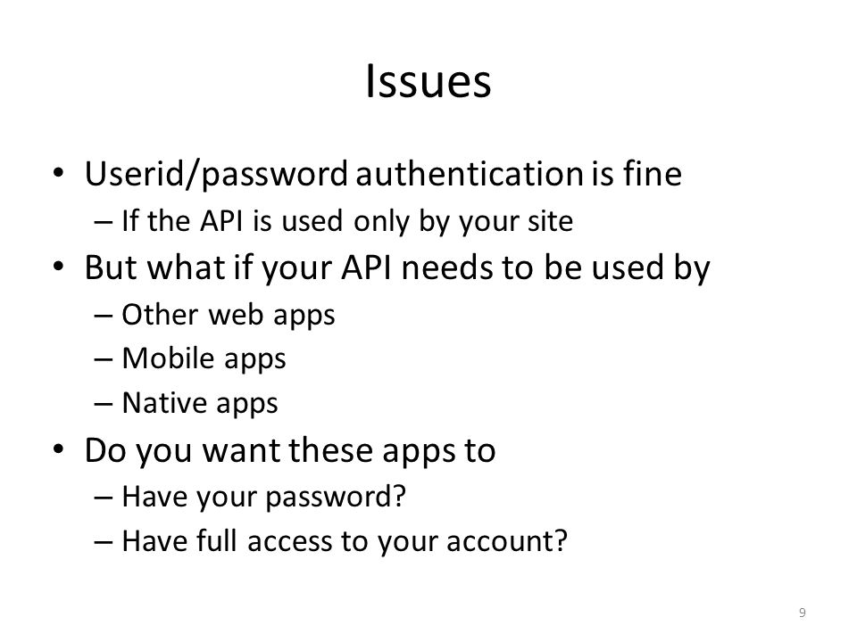Issues Userid/password authentication is fine – If the API is used only by your site But what if your API needs to be used by – Other web apps – Mobil